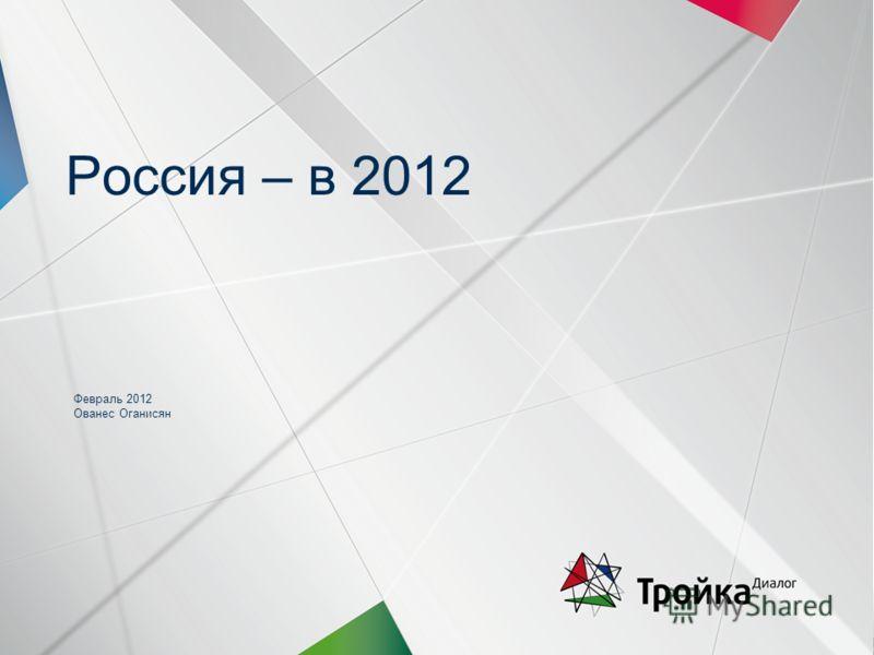 Слайд 1 | Январь| Стратегия | О. Оганисян Россия – в 2012 Февраль 2012 Ованес Оганисян