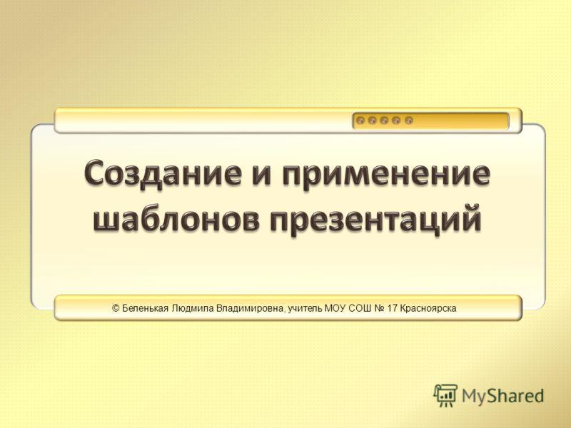 © Беленькая Людмила Владимировна, учитель МОУ СОШ 17 Красноярска