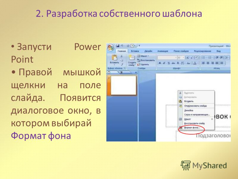 Запусти Power Point Правой мышкой щелкни на поле слайда. Появится диалоговое окно, в котором выбирай Формат фона 2. Разработка собственного шаблона