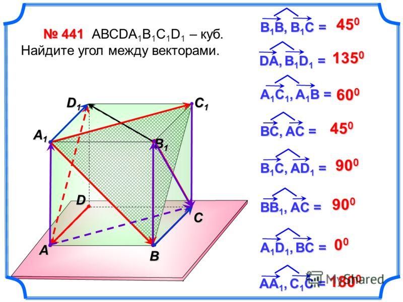 441 441 АВСDA 1 B 1 C 1 D 1 – куб. Найдите угол между векторами. 45 0 BC, AС = BB 1, AC = B 1 C, AD 1 = 135 0 600600600600 45 0 90 0 00000000 C В 1 В, В 1 С = DА, B 1 D 1 = А1C1, A1B =А1C1, A1B =А1C1, A1B =А1C1, A1B = А 1 D 1, BC = AА1, C1C =AА1, C1C