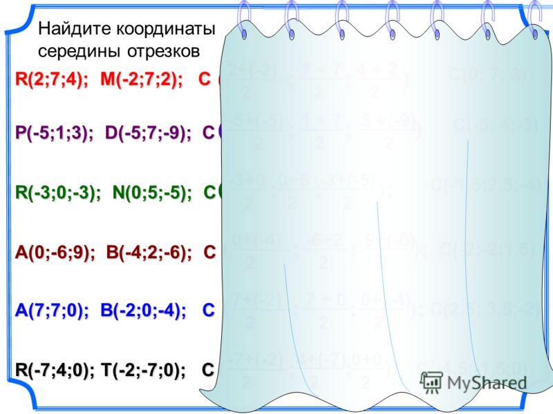 22+(-2)22 7 + 7 2 4 + 2 ( ; ; ) C(0; 7; 3) ( ; ; ) ( ; ; ) -5+(-5) 22 1 + 7 C(-5; 4;-3) ( ; ; ); ( ; ; ); -3+0 -3+0 2 0+5 C(-1,5;2,5;-4) ( ; ; ); ( ; ; ); 0+(-4) 22 9+(-6) C(-2;-2;1,5) ( ; ; ); ( ; ; ); 7+(-2) 22 7 + 0 C(2,5; 3,5;-2) ( ; ; ); ( ; ; )
