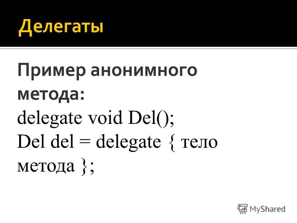 Пример анонимного метода: delegate void Del(); Del del = delegate { тело метода };