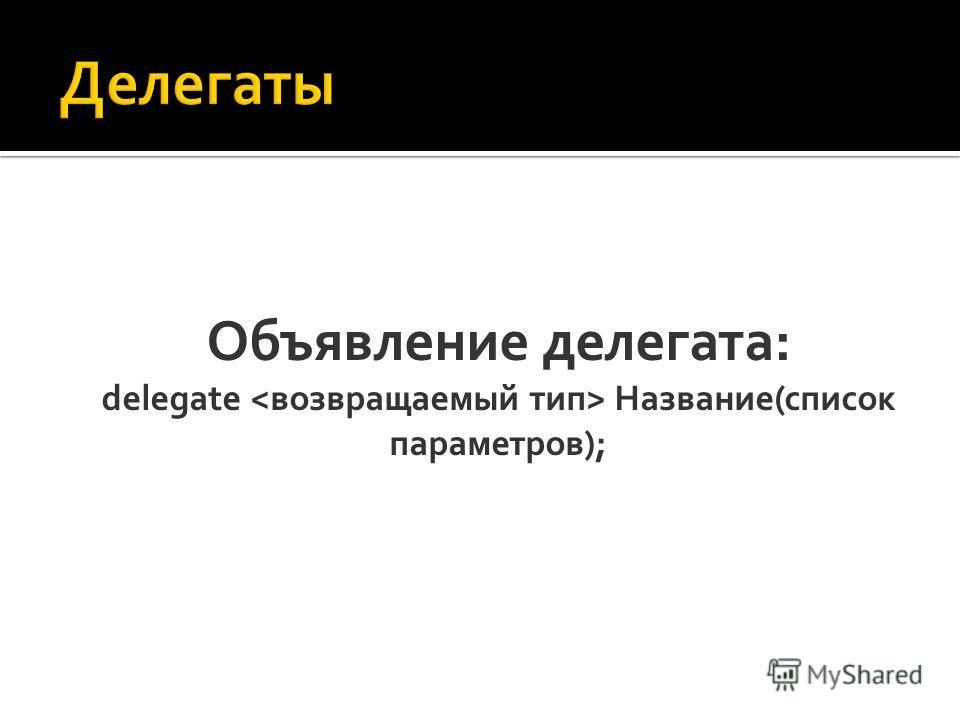 Объявление делегата: delegate Название(список параметров);