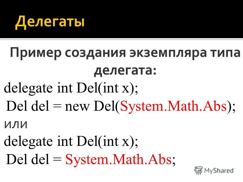 Пример создания экземпляра типа делегата: delegate int Del(int x); Del del = new Del(System.Math.Abs); или delegate int Del(int x); Del del = System.Math.Abs;