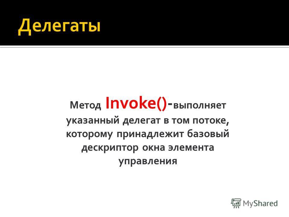 Метод Invoke()- выполняет указанный делегат в том потоке, которому принадлежит базовый дескриптор окна элемента управления