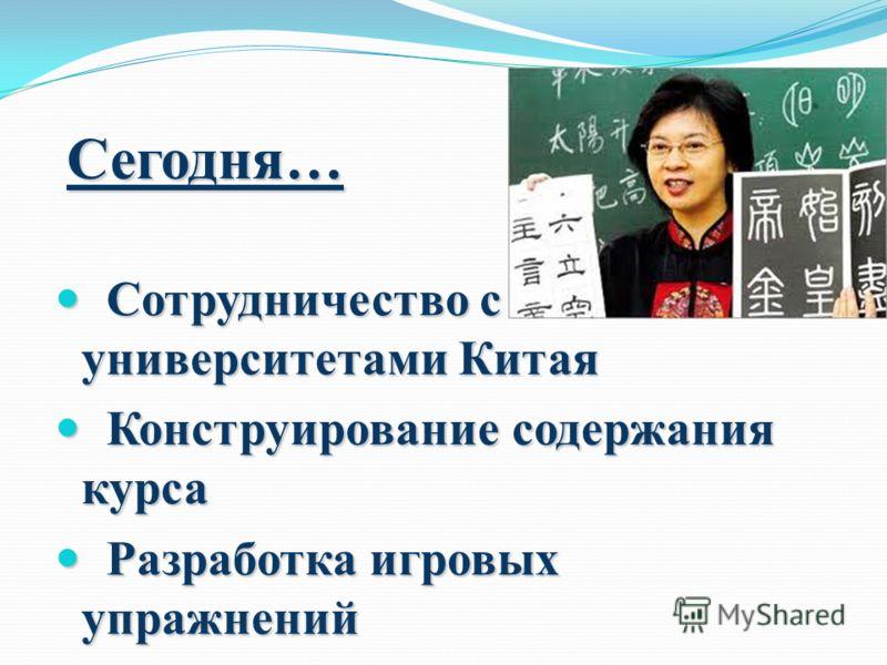 Сегодня… Сотрудничество с университетами Китая Сотрудничество с университетами Китая Конструирование содержания курса Конструирование содержания курса Разработка игровых упражнений Разработка игровых упражнений