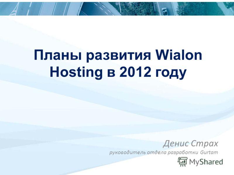 Планы развития Wialon Hosting в 2012 году Денис Страх руководитель отдела разработки Gurtam