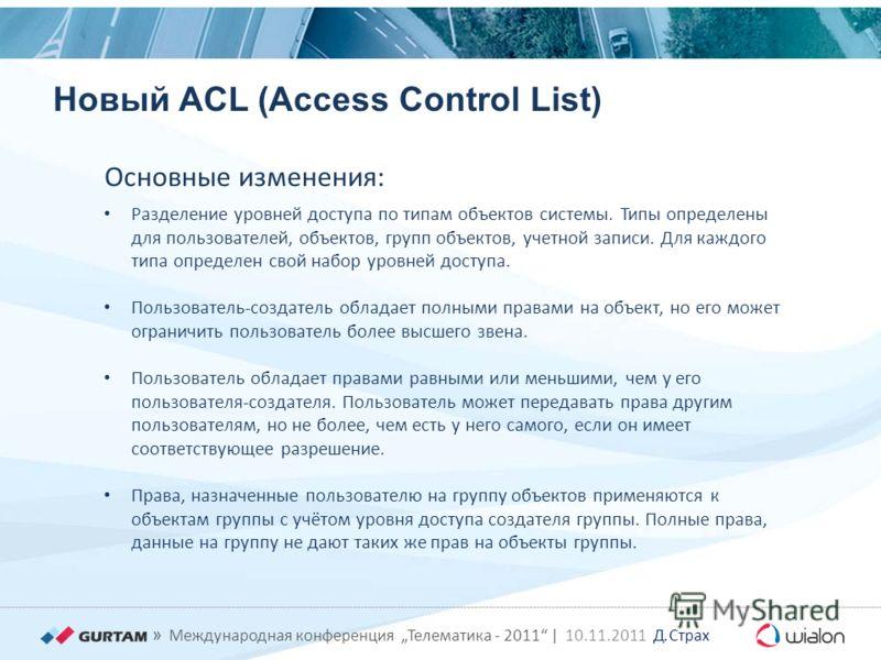 » Международная конференция Телематика - 2011 | 10.11.2011 Д. Страх Новый ACL (Access Control List) Разделение уровней доступа по типам объектов системы. Типы определены для пользователей, объектов, групп объектов, учетной записи. Для каждого типа оп