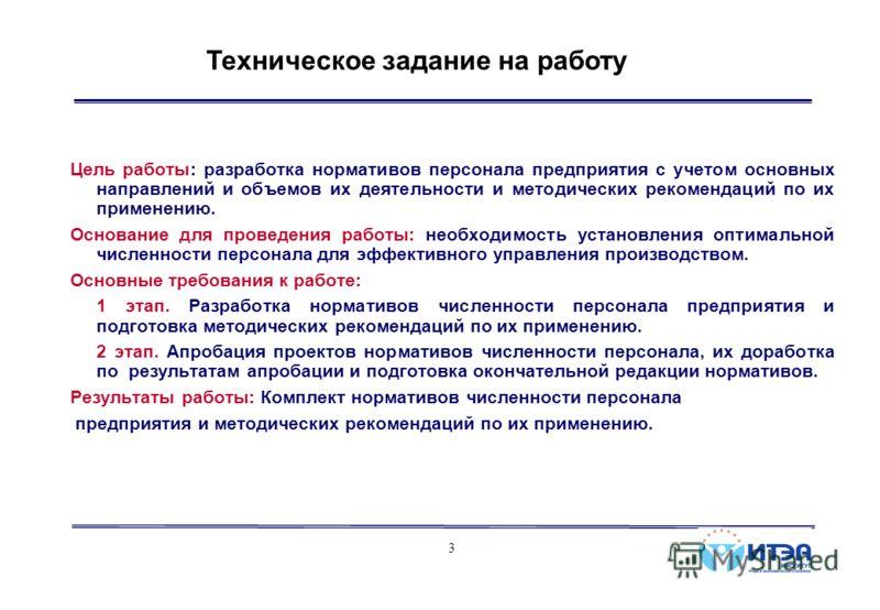 3 Техническое задание на работу Цель работы: разработка нормативов персонала предприятия с учетом основных направлений и объемов их деятельности и методических рекомендаций по их применению. Основание для проведения работы: необходимость установления