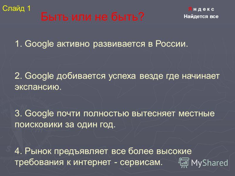 Я н д е к с Найдется все Быть или не быть? 1. Google активно развивается в России. 2. Google добивается успеха везде где начинает экспансию. 3. Google почти полностью вытесняет местные поисковики за один год. 4. Рынок предъявляет все более высокие тр