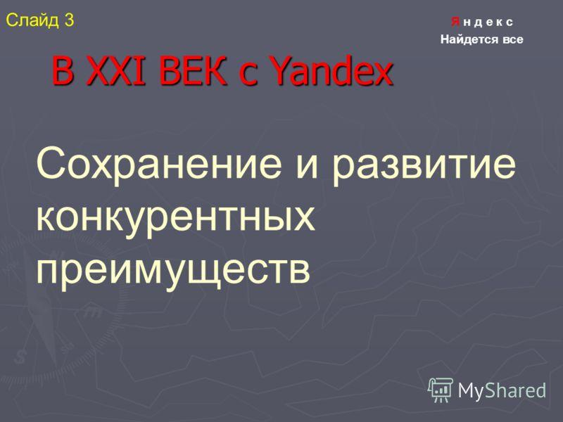 Я н д е к с Найдется все В XXI ВЕК с Yandex Сохранение и развитие конкурентных преимуществ Слайд 3