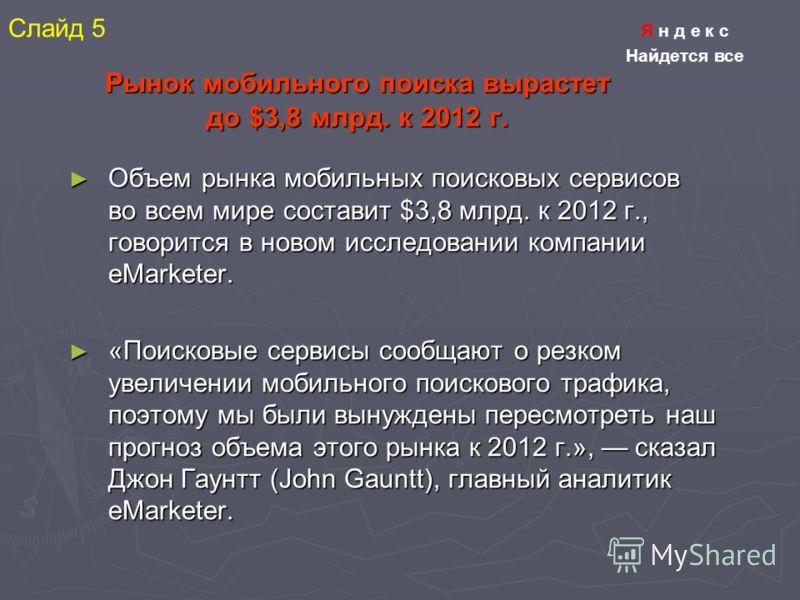 Рынок мобильного поиска вырастет до $3,8 млрд. к 2012 г. Объем рынка мобильных поисковых сервисов во всем мире составит $3,8 млрд. к 2012 г., говорится в новом исследовании компании eMarketer. Объем рынка мобильных поисковых сервисов во всем мире сос