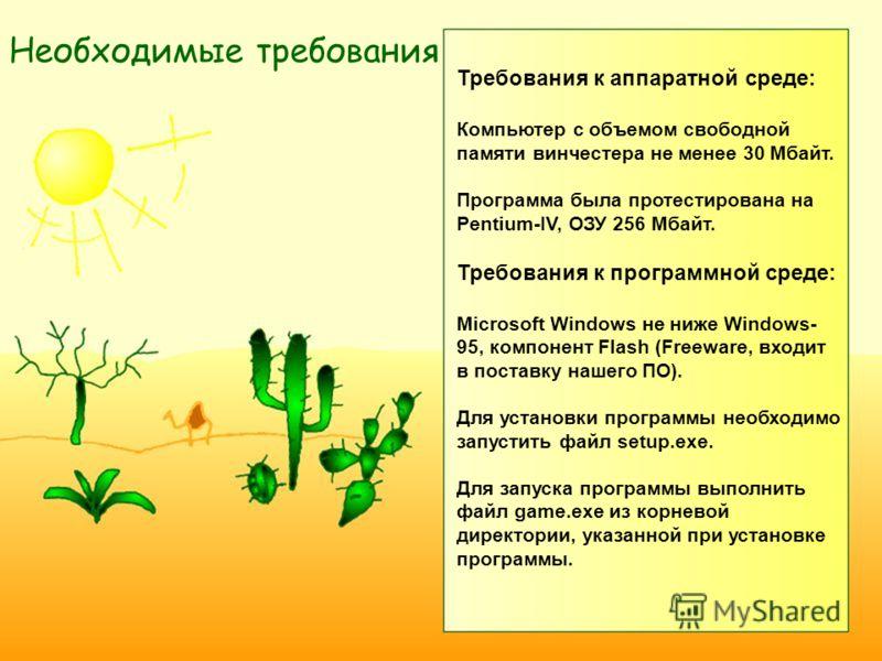 Требования к аппаратной среде: Компьютер с объемом свободной памяти винчестера не менее 30 Мбайт. Программа была протестирована на Pentium-IV, ОЗУ 256 Мбайт. Требования к программной среде: Microsoft Windows не ниже Windows- 95, компонент Flash (Free
