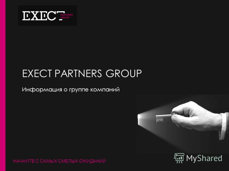 НАЧНИТЕ С САМЫХ СМЕЛЫХ ОЖИДАНИЙ EXECT PARTNERS GROUP Информация о группе компаний