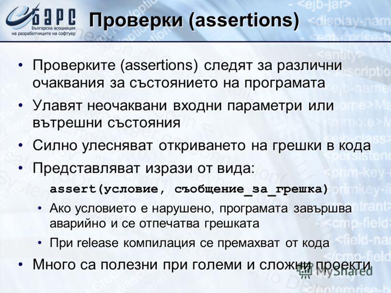 Проверки (assertions) Проверките (assertions) следят за различни очаквания за състоянието на програматаПроверките (assertions) следят за различни очаквания за състоянието на програмата Улавят неочаквани входни параметри или вътрешни състоянияУлавят н