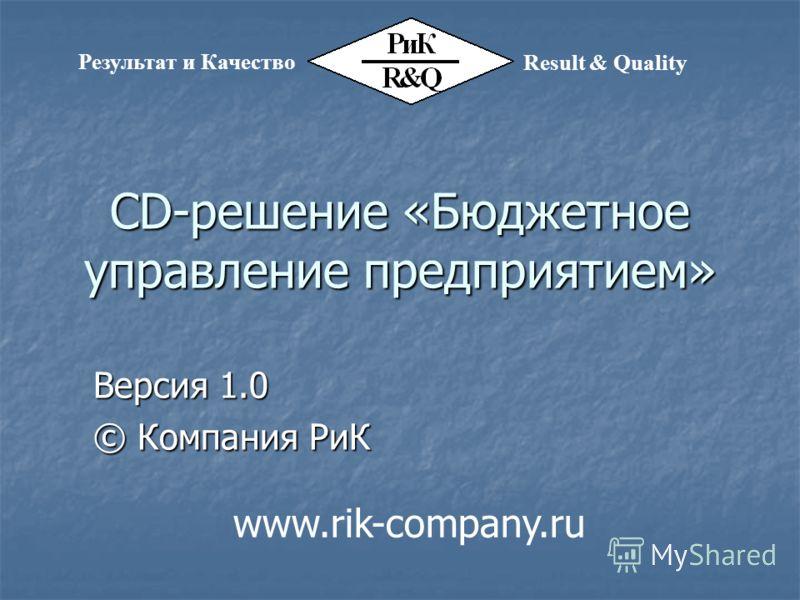 CD-решение «Бюджетное управление предприятием» Версия 1.0 © Компания РиК Результат и Качество Result & Quality www.rik-company.ru