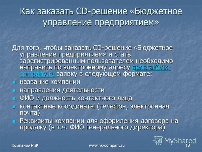 Компания РиК www.rik-company.ru18 Как заказать CD-решение «Бюджетное управление предприятием» Для того, чтобы заказать CD-решение «Бюджетное управление предприятием» и стать зарегистрированным пользователем необходимо направить по электронному адресу