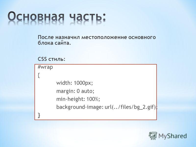 После назначил местоположение основного блока сайта. CSS стиль: #wrap { width: 1000px; margin: 0 auto; min-height: 100%; background-image: url(../files/bg_2.gif); }