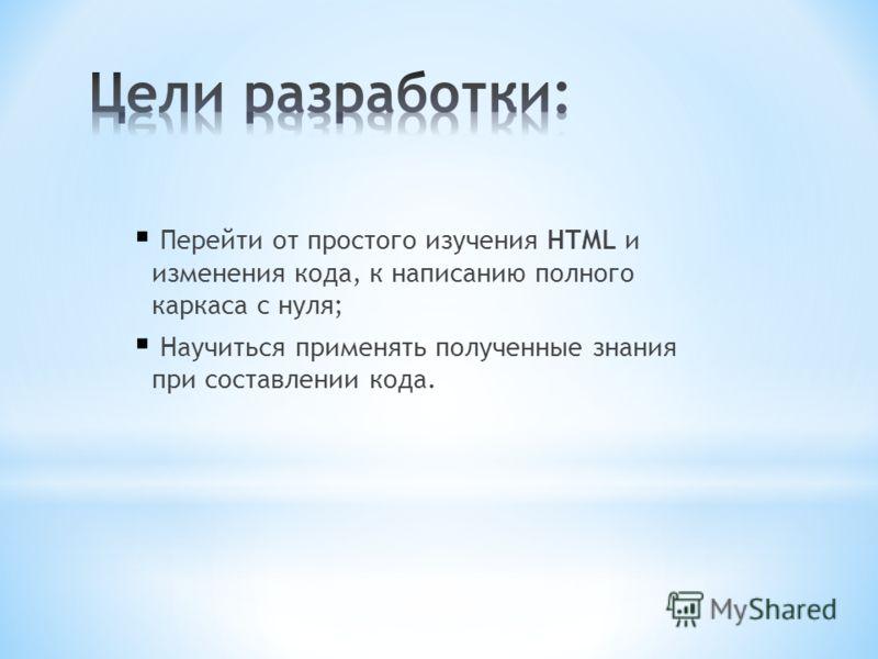 Перейти от простого изучения HTML и изменения кода, к написанию полного каркаса с нуля; Научиться применять полученные знания при составлении кода.