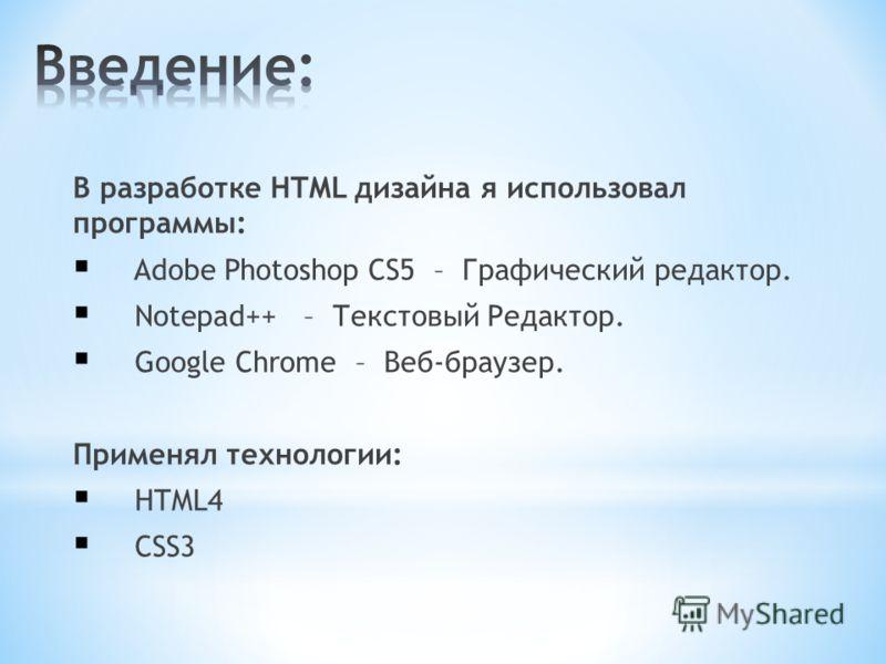 В разработке HTML дизайна я использовал программы: Adobe Photoshop CS5 – Графический редактор. Notepad++ – Текстовый Редактор. Google Chrome – Веб-браузер. Применял технологии: HTML4 CSS3