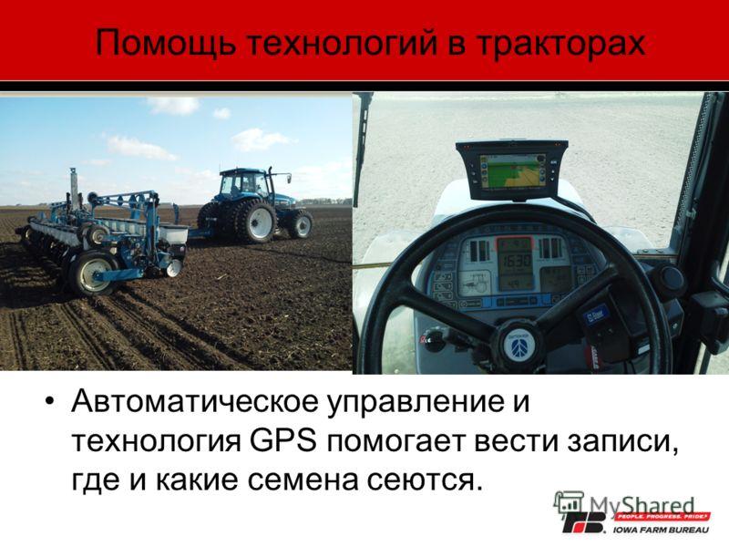 Помощь технологий в тракторах Автоматическое управление и технология GPS помогает вести записи, где и какие семена сеются.