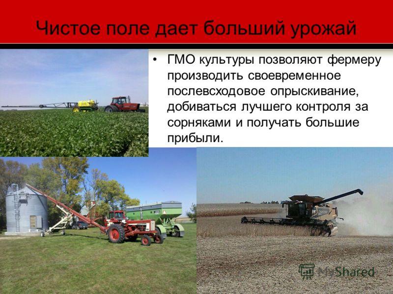 Чистое поле дает больший урожай ГМО культуры позволяют фермеру производить своевременное послевсходовое опрыскивание, добиваться лучшего контроля за сорняками и получать большие прибыли.