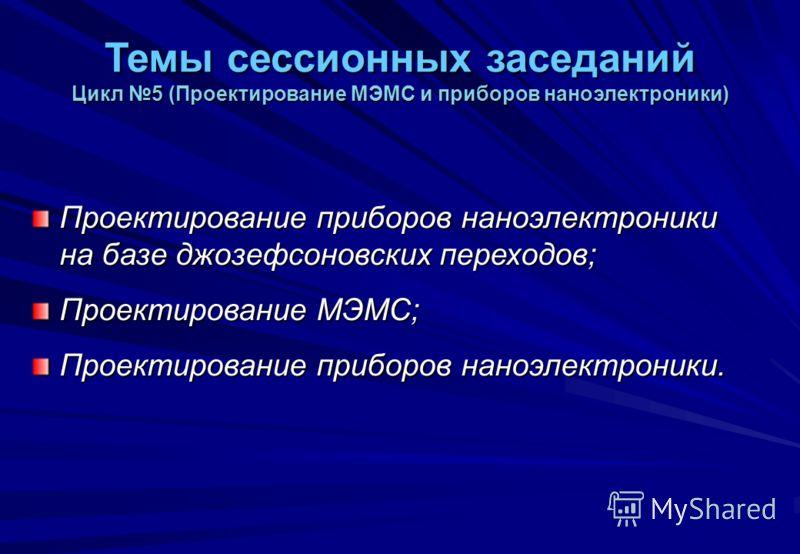Темы сессионных заседаний Цикл 5 (Проектирование МЭМС и приборов наноэлектроники) Проектирование приборов наноэлектроники на базе джозефсоновских переходов; Проектирование МЭМС; Проектирование приборов наноэлектроники.