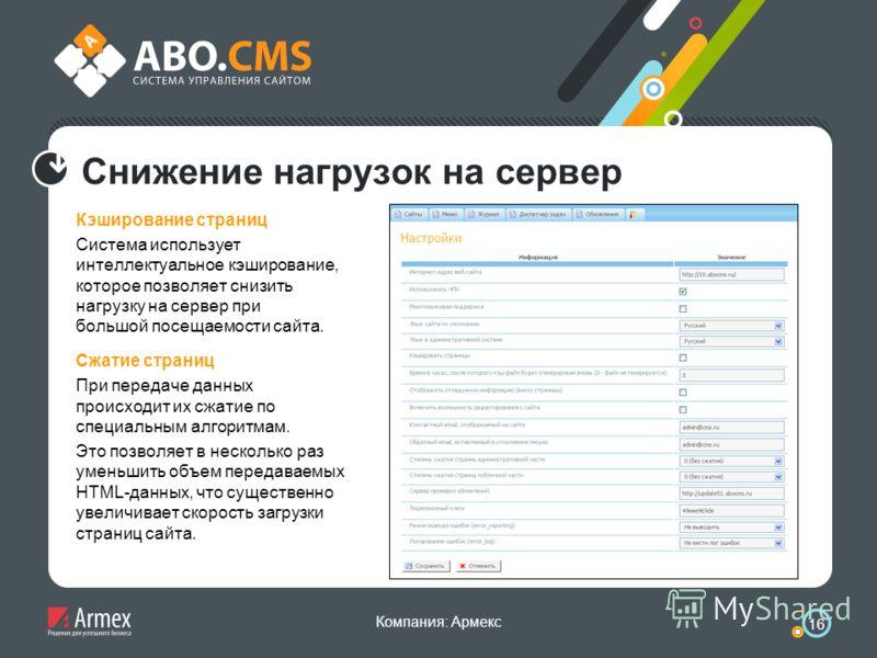 Компания: Армекс 16 Снижение нагрузок на сервер Кэширование страниц Система использует интеллектуальное кэширование, которое позволяет снизить нагрузку на сервер при большой посещаемости сайта. Сжатие страниц При передаче данных происходит их сжатие