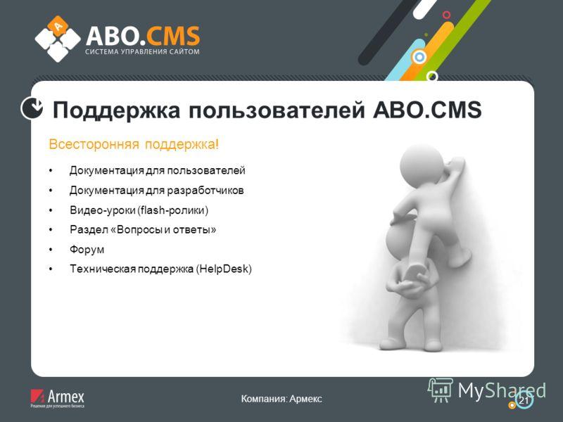 Компания: Армекс 21 Поддержка пользователей ABO.CMS Всесторонняя поддержка! Документация для пользователей Документация для разработчиков Видео-уроки (flash-ролики) Раздел «Вопросы и ответы» Форум Техническая поддержка (HelpDesk)