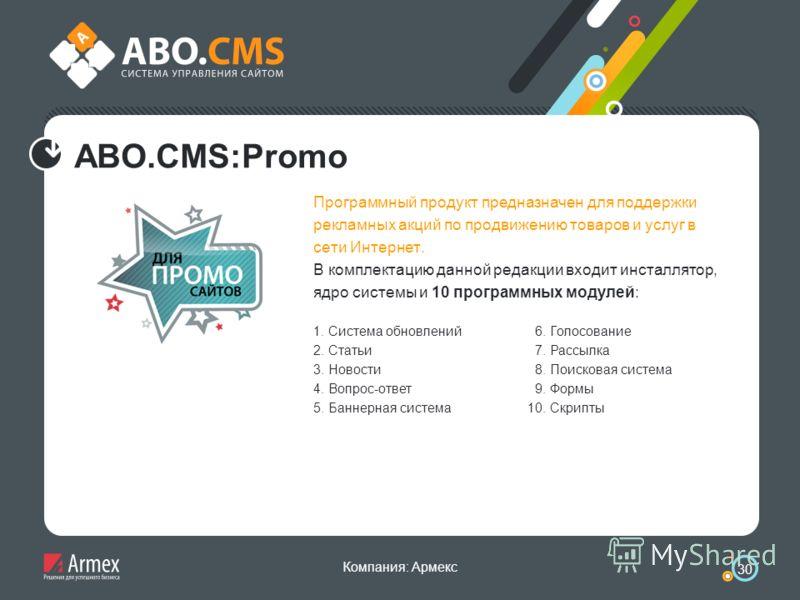 Компания: Армекс 30 ABO.CMS:Promo Программный продукт предназначен для поддержки рекламных акций по продвижению товаров и услуг в сети Интернет. В комплектацию данной редакции входит инсталлятор, ядро системы и 10 программных модулей: 1. Система обно