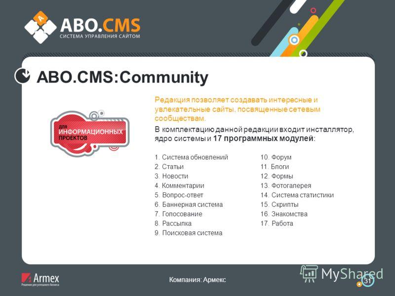 Компания: Армекс 31 ABO.CMS:Community Редакция позволяет создавать интересные и увлекательные сайты, посвященные сетевым сообществам. В комплектацию данной редакции входит инсталлятор, ядро системы и 17 программных модулей: 1. Система обновлений 2. С