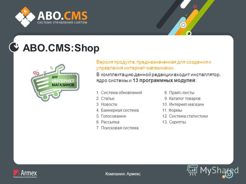 Компания: Армекс 32 ABO.CMS:Shop Версия продукта, предназначенная для создания и управления интернет-магазинами. В комплектацию данной редакции входит инсталлятор, ядро системы и 13 программных модулей: 1. Система обновлений 2. Статьи 3. Новости 4. Б