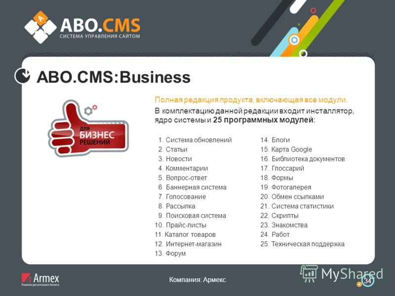 Компания: Армекс 34 ABO.CMS:Business Полная редакция продукта, включающая все модули. В комплектацию данной редакции входит инсталлятор, ядро системы и 25 программных модулей: 1. Система обновлений 2. Статьи 3. Новости 4. Комментарии 5. Вопрос-ответ