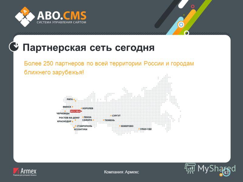 Компания: Армекс 43 Партнерская сеть сегодня Более 250 партнеров по всей территории России и городам ближнего зарубежья!