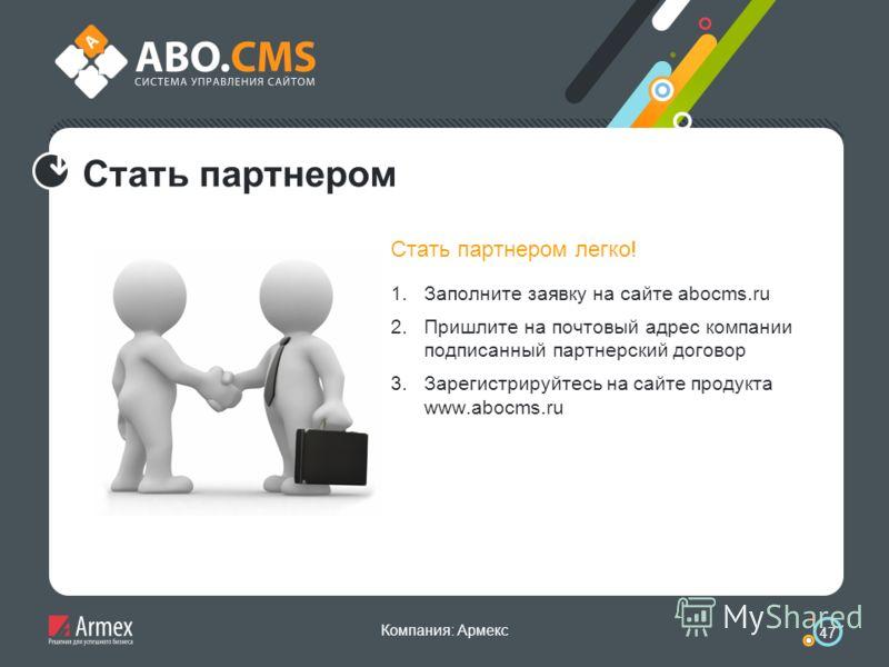 Компания: Армекс 47 Стать партнером Стать партнером легко! 1.Заполните заявку на сайте abocms.ru 2.Пришлите на почтовый адрес компании подписанный партнерский договор 3.Зарегистрируйтесь на сайте продукта www.abocms.ru