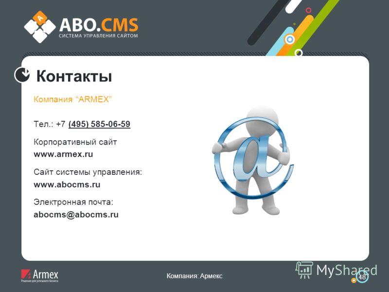 Компания: Армекс 48 Контакты Компания ARMEX Тел.: +7 (495) 585-06-59 Корпоративный сайт www.armex.ru Cайт системы управления: www.abocms.ru Электронная почта: abocms@abocms.ru