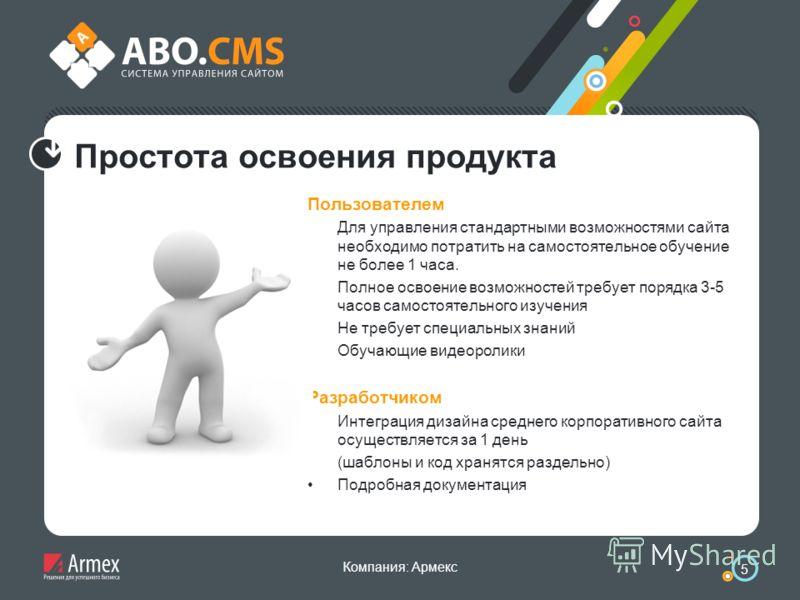Компания: Армекс 5 Простота освоения продукта Пользователем Для управления стандартными возможностями сайта необходимо потратить на самостоятельное обучение не более 1 часа. Полное освоение возможностей требует порядка 3-5 часов самостоятельного изуч