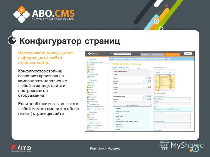 Компания: Армекс 7 Конфигуратор страниц Настраивайте вывод нужной информации на любой странице сайта. Конфигуратор страниц позволяет произвольно компоновать наполнение любой страницы сайта и настраивать ее отображение. Если необходимо, вы можете в лю