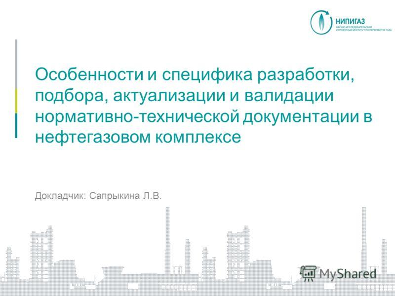 Особенности и специфика разработки, подбора, актуализации и валидации нормативно-технической документации в нефтегазовом комплексе Докладчик: Сапрыкина Л.В. Краснодар, август 2010