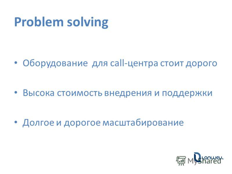Problem solving Оборудование для call-центра стоит дорого Высока стоимость внедрения и поддержки Долгое и дорогое масштабирование