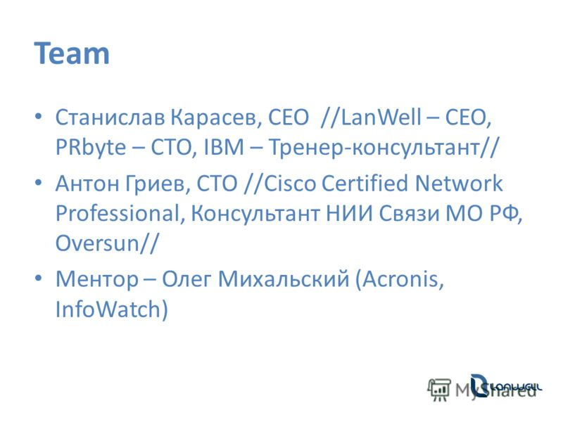 Team Станислав Карасев, CEO //LanWell – CEO, PRbyte – CTO, IBM – Тренер-консультант// Антон Гриев, CTO //Cisco Certified Network Professional, Консультант НИИ Связи МО РФ, Oversun// Ментор – Олег Михальский (Acronis, InfoWatch)