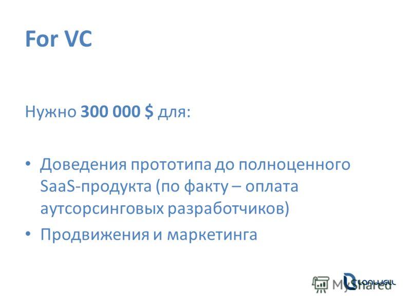 For VC Нужно 300 000 $ для: Доведения прототипа до полноценного SaaS-продукта (по факту – оплата аутсорсинговых разработчиков) Продвижения и маркетинга