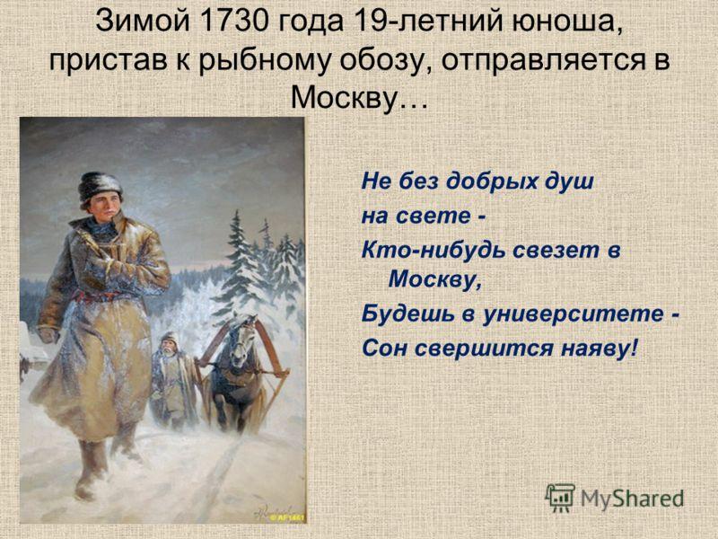 Зимой 1730 года 19-летний юноша, пристав к рыбному обозу, отправляется в Москву… Не без добрых душ на свете - Кто-нибудь свезет в Москву, Будешь в университете - Сон свершится наяву!