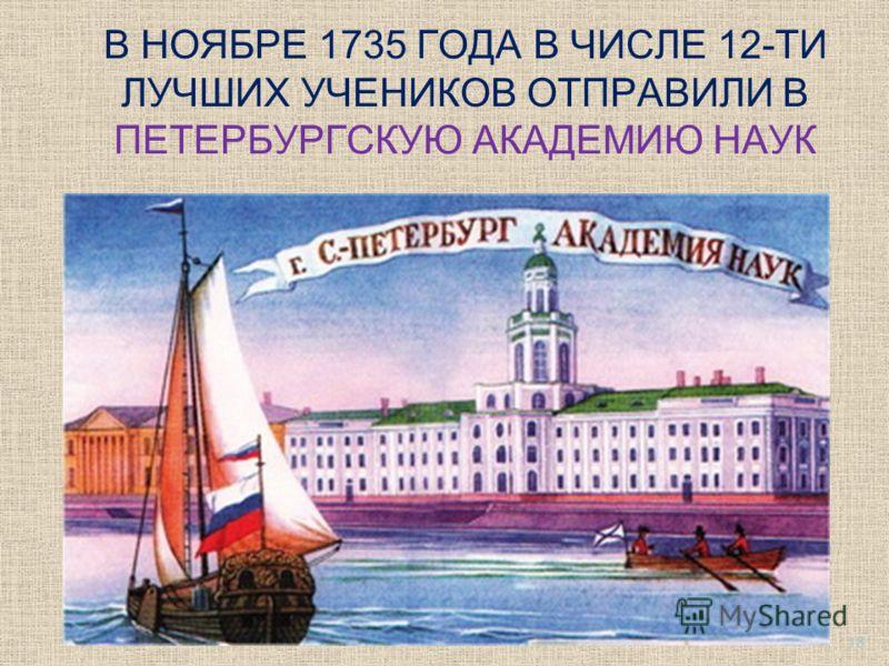 В НОЯБРЕ 1735 ГОДА В ЧИСЛЕ 12-ТИ ЛУЧШИХ УЧЕНИКОВ ОТПРАВИЛИ В ПЕТЕРБУРГСКУЮ АКАДЕМИЮ НАУК 18