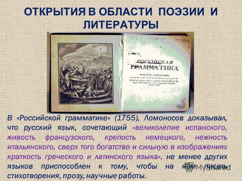 ОТКРЫТИЯ В ОБЛАСТИ ПОЭЗИИ И ЛИТЕРАТУРЫ В «Российской грамматике» (1755), Ломоносов доказывал, что русский язык, сочетающий «великолепие испанского, живость французского, крепость немецкого, нежность итальянского, сверх того богатство и сильную в изоб