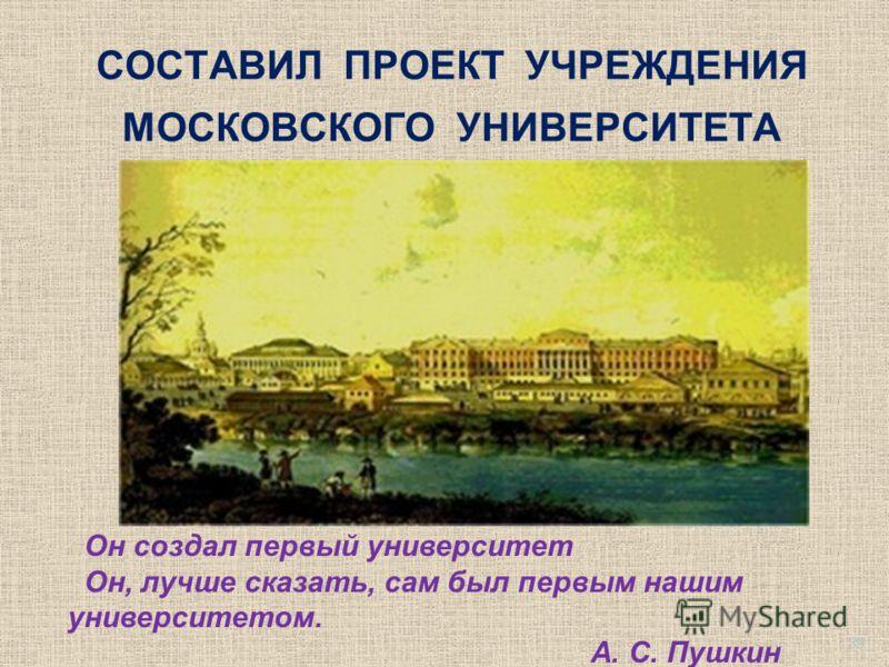 СОСТАВИЛ ПРОЕКТ УЧРЕЖДЕНИЯ МОСКОВСКОГО УНИВЕРСИТЕТА Он создал первый университет Он, лучше сказать, сам был первым нашим университетом. А. С. Пушкин 39