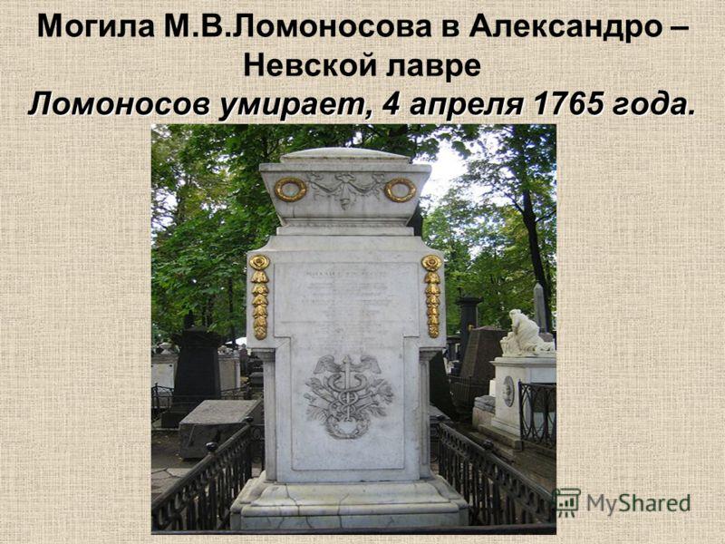 Ломоносов умирает, 4 апреля 1765 года. Могила М.В.Ломоносова в Александро – Невской лавре Ломоносов умирает, 4 апреля 1765 года.