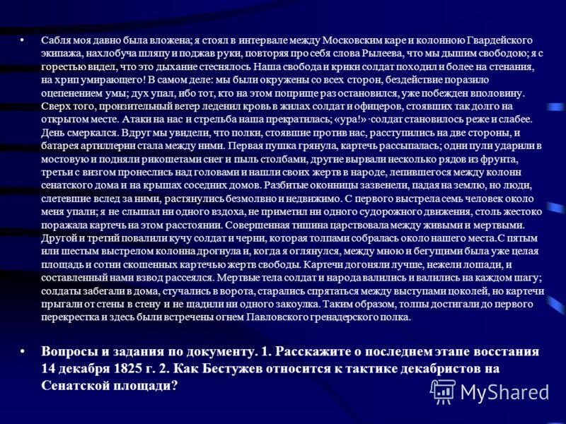 Сабля моя давно была вложена; я стоял в интервале между Московским каре и колонною Гвардейского экипажа, нахлобуча шляпу и поджав руки, повторяя про себя слова Рылеева, что мы дышим свободою; я с горестью видел, что это дыхание стеснялось Наша св