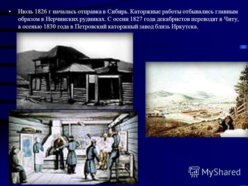 Июль 1826 г началась отправка в Сибирь. Каторжные работы отбывались главным образом в Нерчинских рудниках. С осени 1827 года декабристов переводят в Читу, а осенью 1830 года в Петровский каторжный завод близь Иркутска.