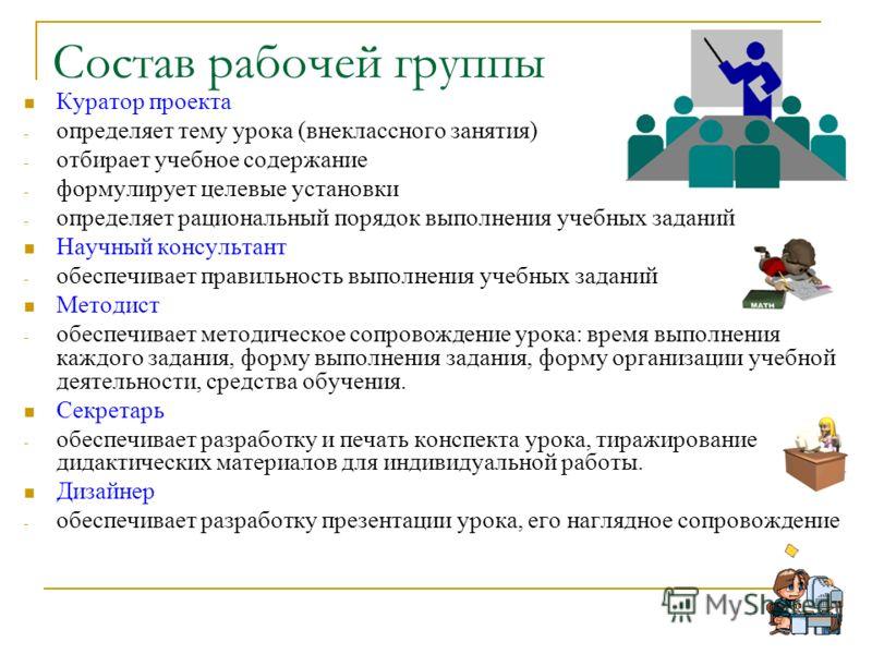 Состав рабочей группы Куратор проекта - определяет тему урока (внеклассного занятия) - отбирает учебное содержание - формулирует целевые установки - определяет рациональный порядок выполнения учебных заданий Научный консультант - обеспечивает правиль
